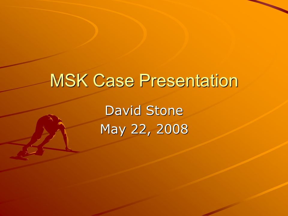 MSK Case Presentation David Stone May 22, 2008