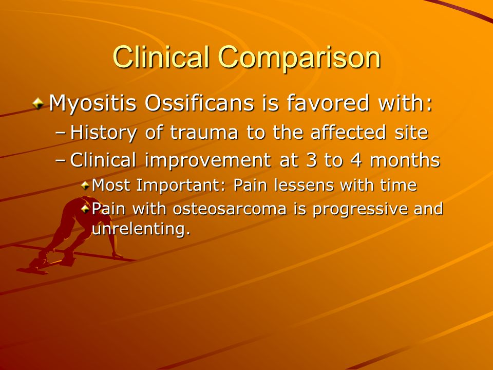 Clinical Comparison Myositis Ossificans is favored with: –History of trauma to the affected site –Clinical improvement at 3 to 4 months Most Important: Pain lessens with time Pain with osteosarcoma is progressive and unrelenting.