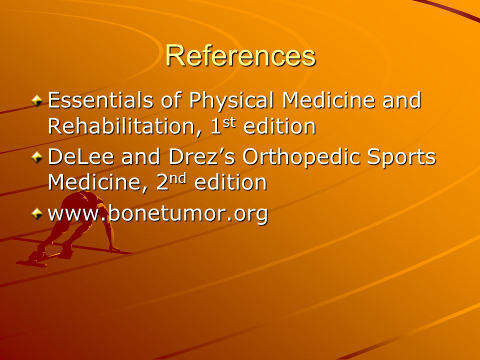 References Essentials of Physical Medicine and Rehabilitation, 1 st edition DeLee and Drez's Orthopedic Sports Medicine, 2 nd edition www.bonetumor.org
