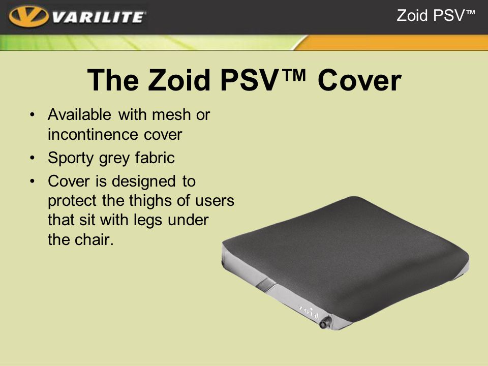 The Zoid PSV™ Cover Available with mesh or incontinence cover Sporty grey fabric Cover is designed to protect the thighs of users that sit with legs under the chair.