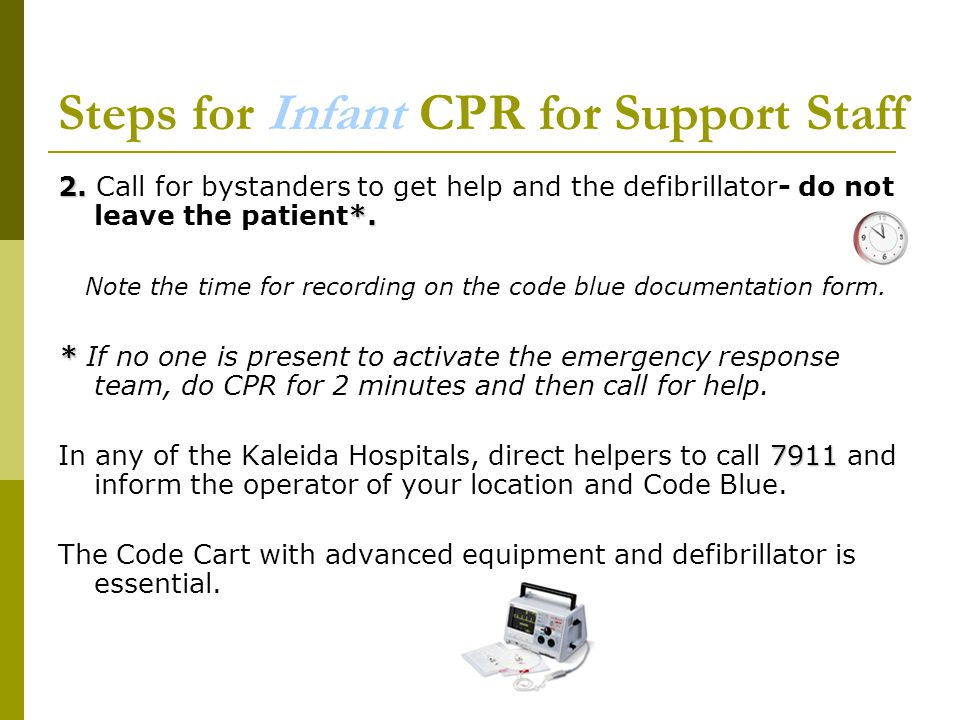 Steps for Infant CPR for Support Staff 2. *. 2. Call for bystanders to get help and the defibrillator- do not leave the patient*. Note the time for re