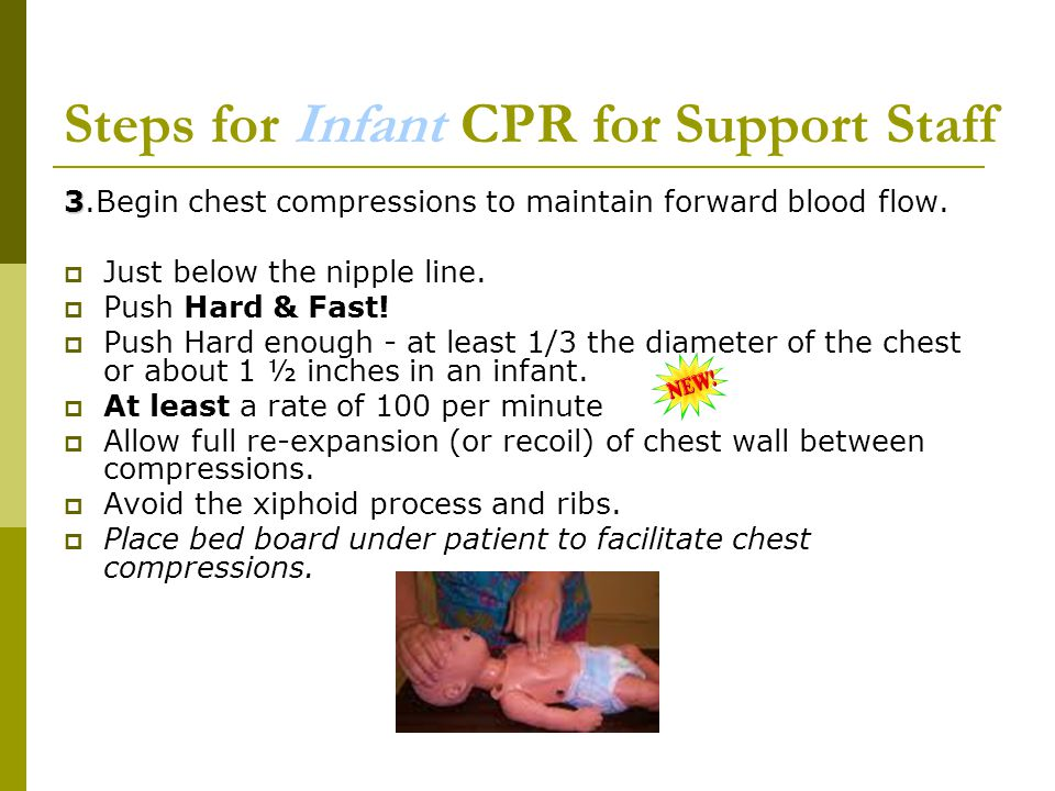 Steps for Infant CPR for Support Staff 3 3.Begin chest compressions to maintain forward blood flow.  Just below the nipple line.  Push Hard & Fast!