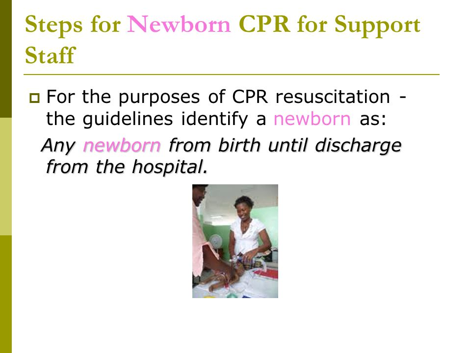 Steps for Newborn CPR for Support Staff  For the purposes of CPR resuscitation - the guidelines identify a newborn as: Any newborn from birth until d