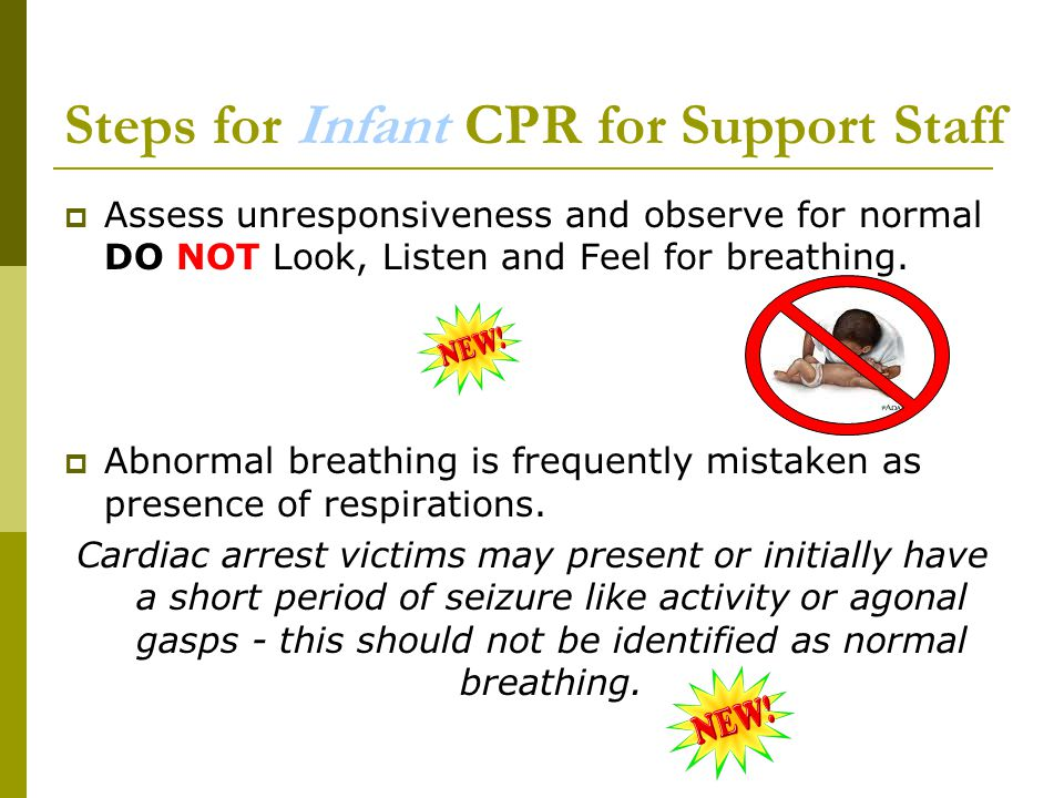 Steps for Infant CPR for Support Staff  Assess unresponsiveness and observe for normal DO NOT Look, Listen and Feel for breathing.  Abnormal breathi