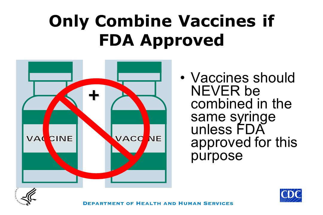 Only Combine Vaccines if FDA Approved Vaccines should NEVER be combined in the same syringe unless FDA approved for this purpose +