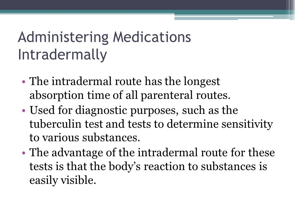 Administering Medications Intradermally The intradermal route has the longest absorption time of all parenteral routes. Used for diagnostic purposes,