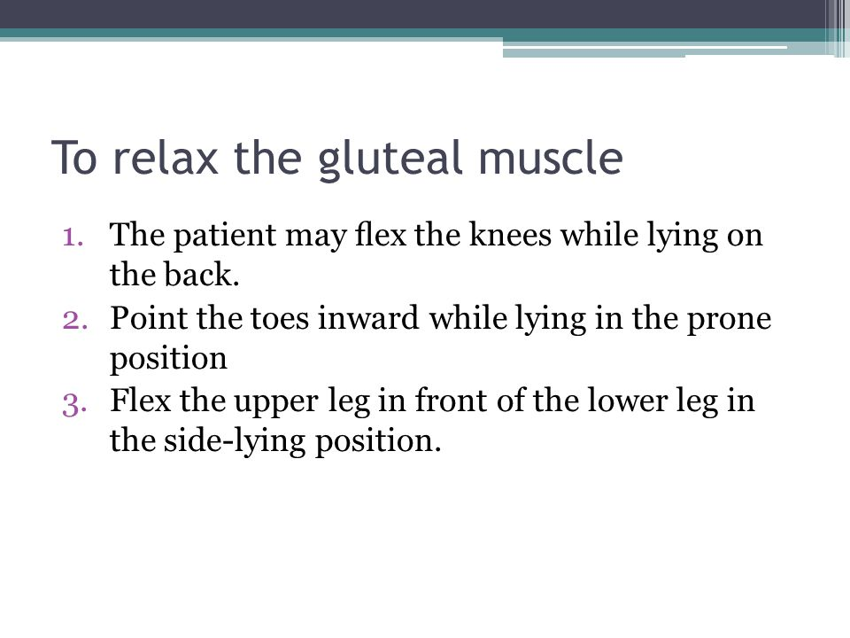 To relax the gluteal muscle 1.The patient may flex the knees while lying on the back. 2.Point the toes inward while lying in the prone position 3.Flex