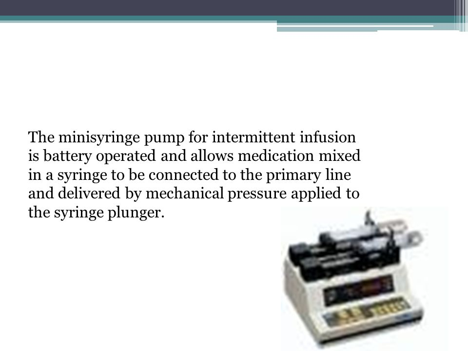 The minisyringe pump for intermittent infusion is battery operated and allows medication mixed in a syringe to be connected to the primary line and de