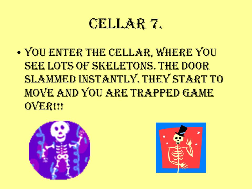 Cellar 7. You enter the cellar, where you see lots of skeletons. The door slammed instantly. They start to move and you are trapped Game over!!!