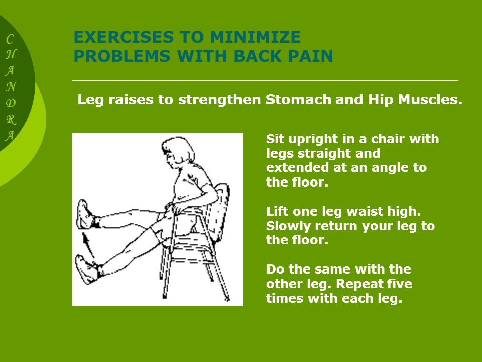 EXERCISES TO MINIMIZE PROBLEMS WITH BACK PAIN Leg raises to strengthen Stomach and Hip muscles.