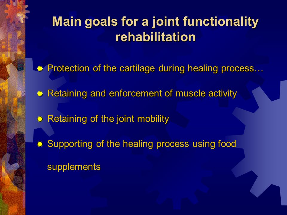 Main goals for a joint functionality rehabilitation  Protection of the cartilage during healing process…  Retaining and enforcement of muscle activity  Retaining of the joint mobility  Supporting of the healing process using food supplements