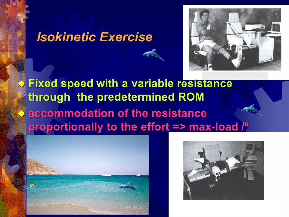 Isokinetic Exercise  Fixed speed with a variable resistance through the predetermined ROM  accommodation of the resistance proportionally to the effort => max-load /º