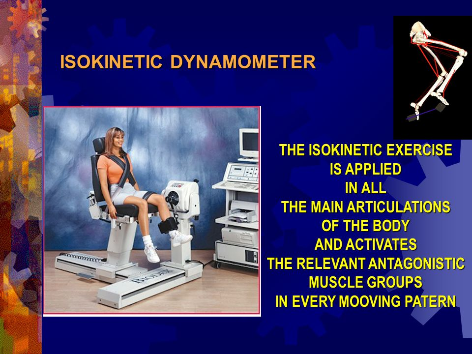 ISOKINETIC DYNAMOMETER THE ISOKINETIC EXERCISE IS APPLIED IN ALL THE MAIN ARTICULATIONS OF THE BODY AND ACTIVATES THE RELEVANT ANTAGONISTIC MUSCLE GROUPS IN EVERY MOOVING PATERN