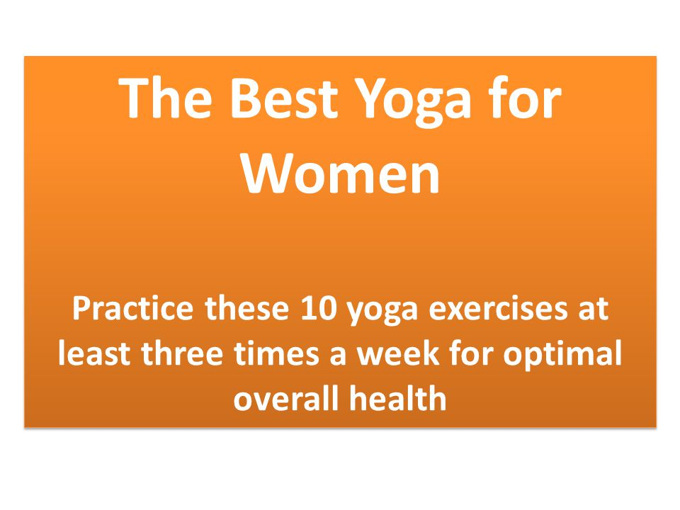 The Best Yoga for Women Practice these 10 yoga exercises at least three times a week for optimal overall health The Best Yoga for Women Practice these 10 yoga exercises at least three times a week for optimal overall health