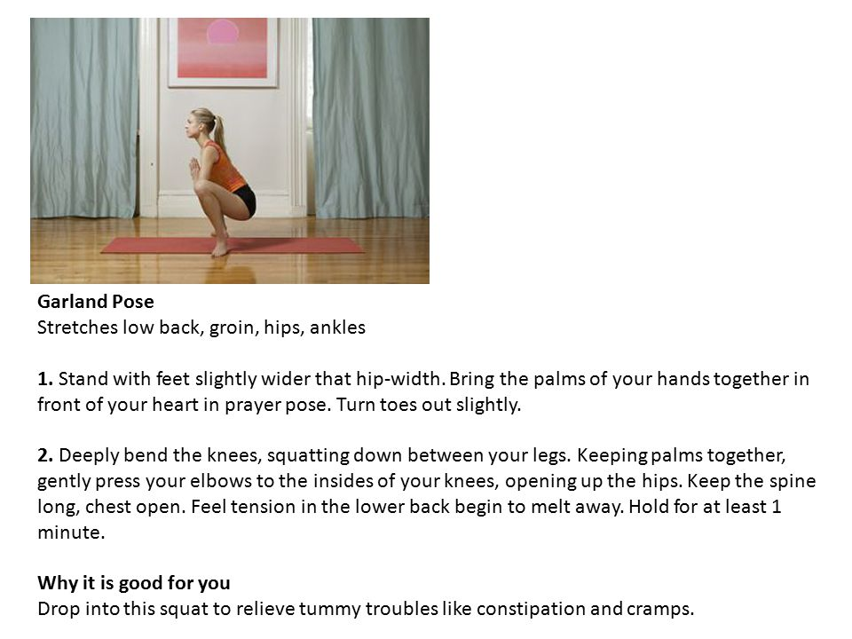 Garland Pose Stretches low back, groin, hips, ankles 1.