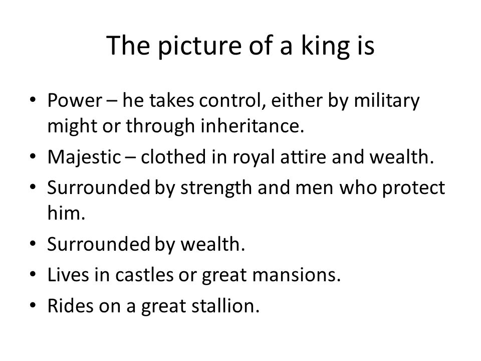 The picture of a king is Power – he takes control, either by military might or through inheritance.