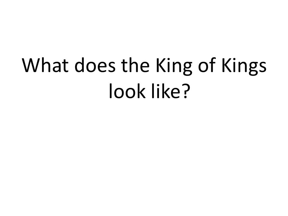 What does the King of Kings look like?