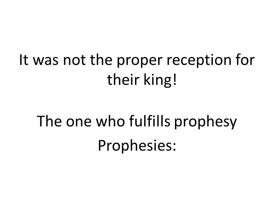 It was not the proper reception for their king! The one who fulfills prophesy Prophesies: