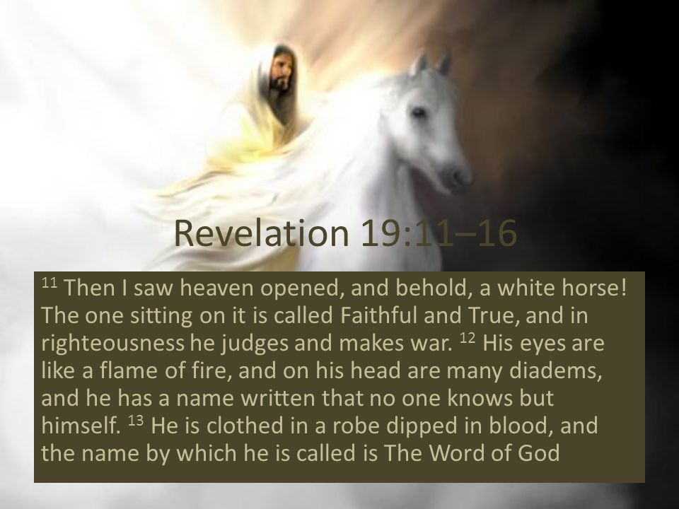 Revelation 19:11–16 11 Then I saw heaven opened, and behold, a white horse.