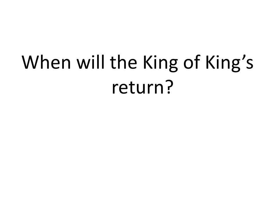 When will the King of King's return?