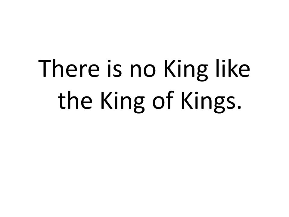 There is no King like the King of Kings.