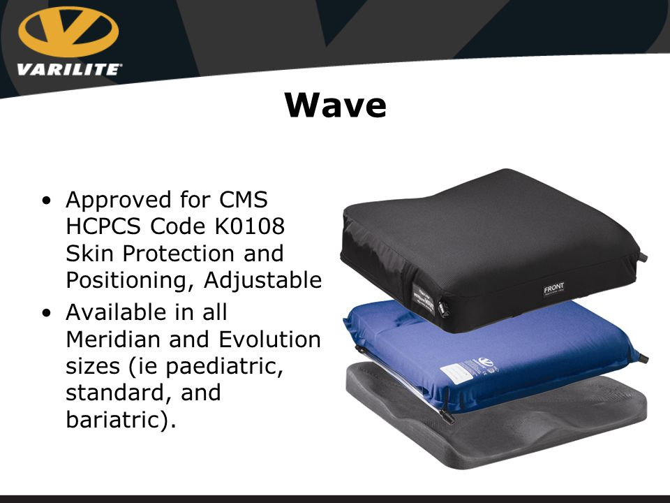 Wave Approved for CMS HCPCS Code K0108 Skin Protection and Positioning, Adjustable Available in all Meridian and Evolution sizes (ie paediatric, standard, and bariatric).