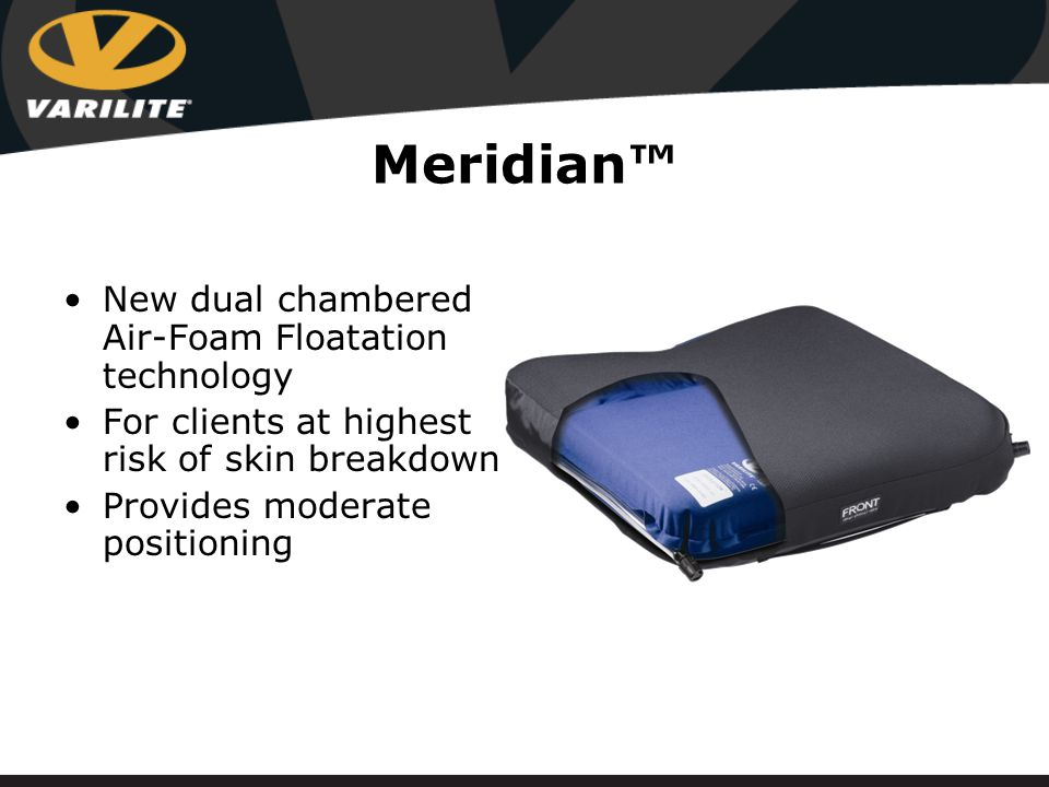 Meridian™ New dual chambered Air-Foam Floatation technology For clients at highest risk of skin breakdown Provides moderate positioning
