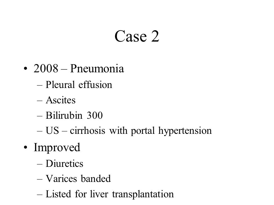 Case 2 2008 – Pneumonia –Pleural effusion –Ascites –Bilirubin 300 –US – cirrhosis with portal hypertension Improved –Diuretics –Varices banded –Listed for liver transplantation