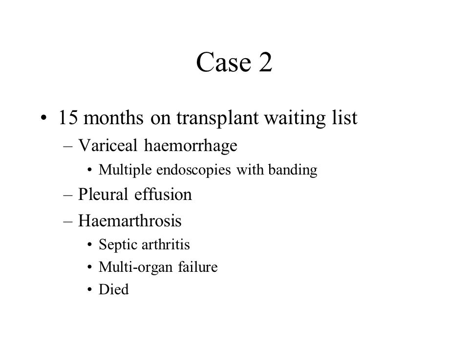 Case 2 15 months on transplant waiting list –Variceal haemorrhage Multiple endoscopies with banding –Pleural effusion –Haemarthrosis Septic arthritis Multi-organ failure Died