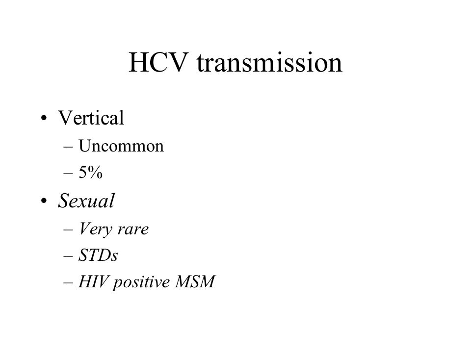 HCV transmission Vertical –Uncommon –5% Sexual –Very rare –STDs –HIV positive MSM