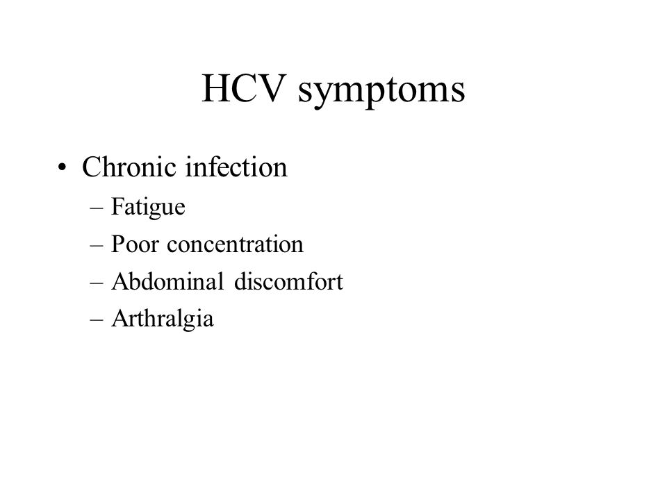 HCV symptoms Chronic infection –Fatigue –Poor concentration –Abdominal discomfort –Arthralgia