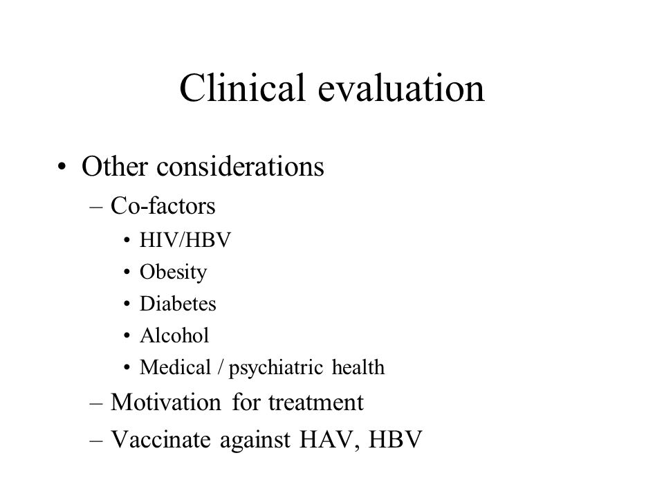 Clinical evaluation Other considerations –Co-factors HIV/HBV Obesity Diabetes Alcohol Medical / psychiatric health –Motivation for treatment –Vaccinate against HAV, HBV
