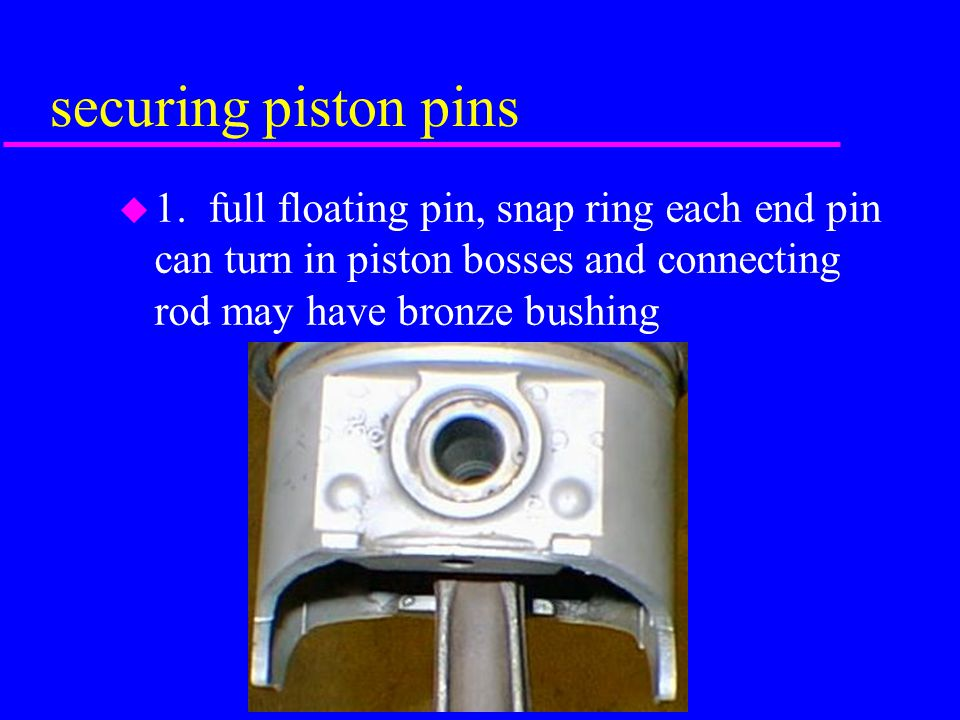 5. Piston Pins u steel pin used to connect piston to connecting rod u case hardened, soft center.004 outside hardened highly polished