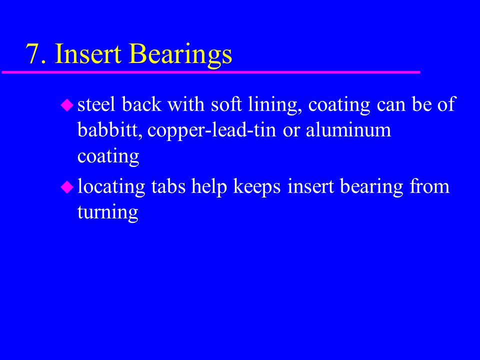 7. Insert Bearings u removable bearing split in two pieces for easy installation and removal