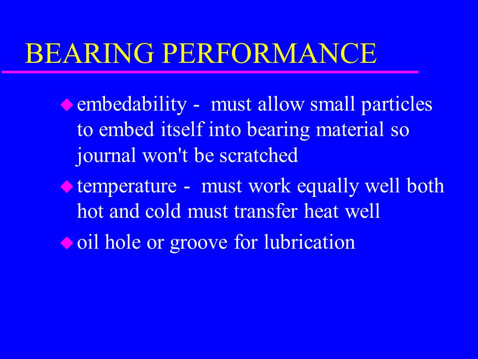 BEARING PERFORMANCE u load strength- must withstand pounding from compression and firing stroke u anti scuffing - if oil pressure is lost lining must be soft enough to prevent crankshaft journal from being scratched or scuffed u corrosion - must resist corrosion from vapors and acids in crankcase u conformation - must conform to shape of crankshaft journal