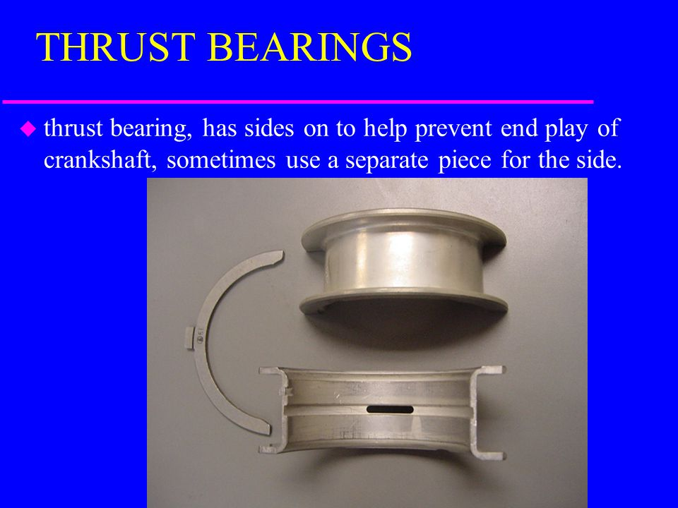 BEARINGS u rod bearings, bearings in the connecting rod u main bearings, bearings that go where the main bearing cap hold the crankshaft in place.