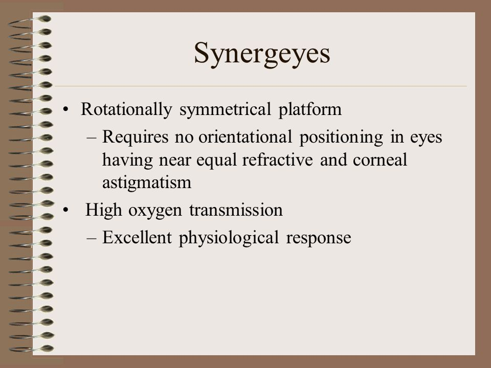 Synergeyes Rotationally symmetrical platform –Requires no orientational positioning in eyes having near equal refractive and corneal astigmatism High oxygen transmission –Excellent physiological response