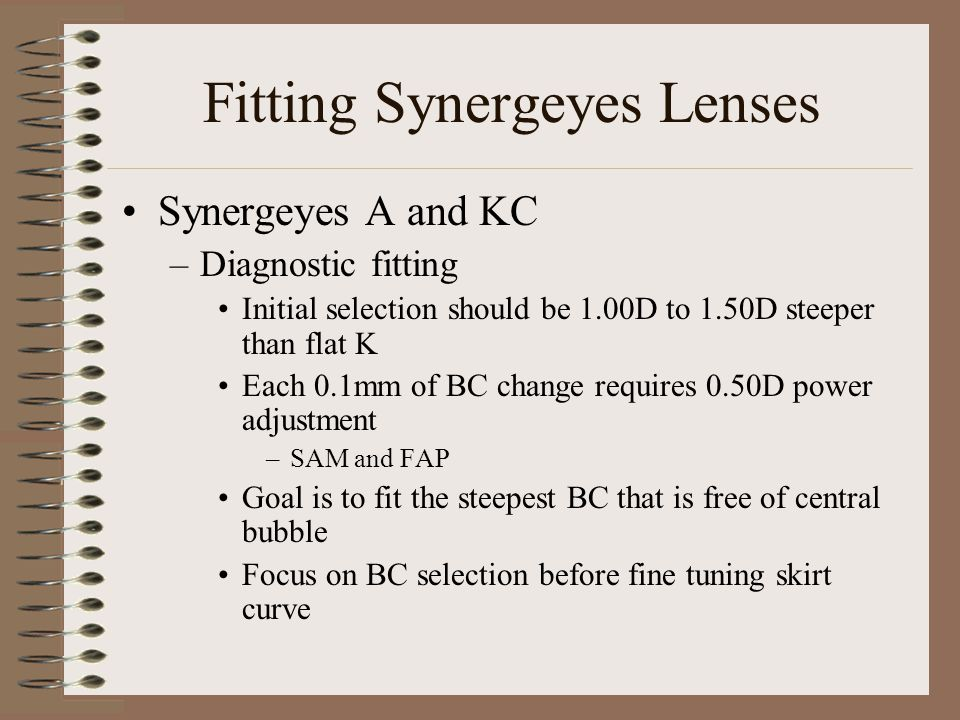Fitting Synergeyes Lenses Synergeyes A and KC –Diagnostic fitting Initial selection should be 1.00D to 1.50D steeper than flat K Each 0.1mm of BC change requires 0.50D power adjustment –SAM and FAP Goal is to fit the steepest BC that is free of central bubble Focus on BC selection before fine tuning skirt curve