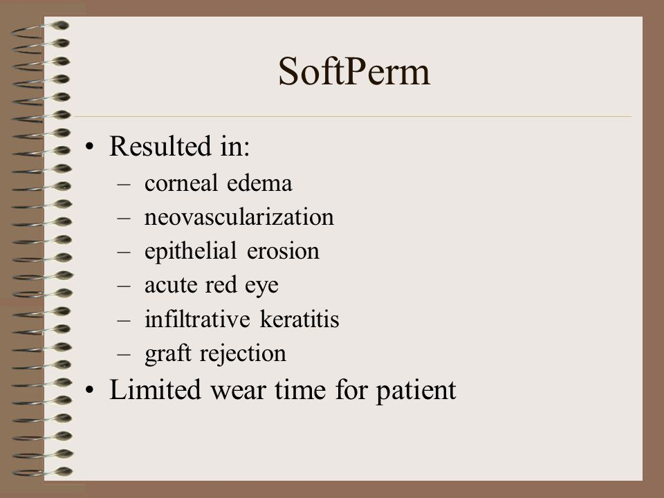 SoftPerm Resulted in: – corneal edema – neovascularization – epithelial erosion – acute red eye – infiltrative keratitis – graft rejection Limited wear time for patient