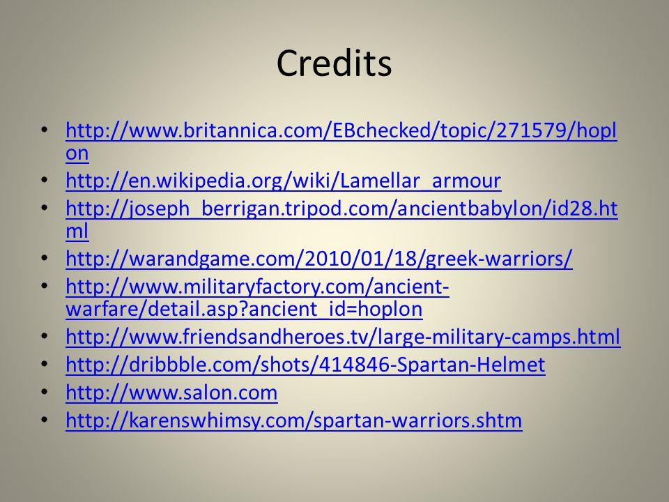 http://www.britannica.com/EBchecked/topic/271579/hopl on http://www.britannica.com/EBchecked/topic/271579/hopl on http://en.wikipedia.org/wiki/Lamellar_armour http://joseph_berrigan.tripod.com/ancientbabylon/id28.ht ml http://joseph_berrigan.tripod.com/ancientbabylon/id28.ht ml http://warandgame.com/2010/01/18/greek-warriors/ http://www.militaryfactory.com/ancient- warfare/detail.asp ancient_id=hoplon http://www.militaryfactory.com/ancient- warfare/detail.asp ancient_id=hoplon http://www.friendsandheroes.tv/large-military-camps.html http://dribbble.com/shots/414846-Spartan-Helmet http://www.salon.com http://karenswhimsy.com/spartan-warriors.shtm