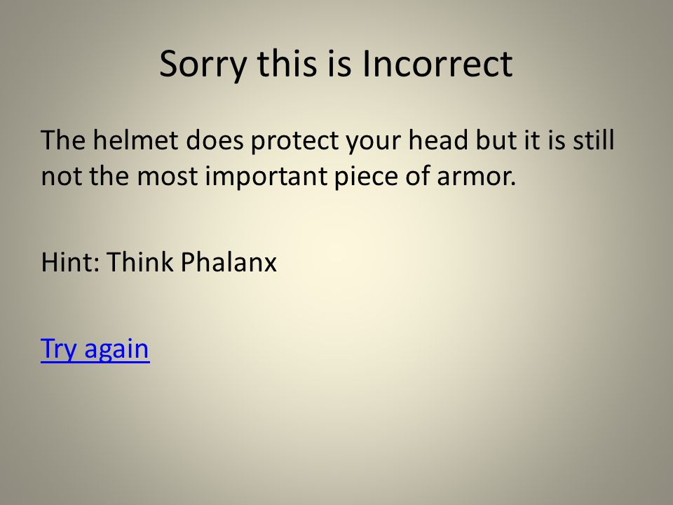 Sorry this is Incorrect The helmet does protect your head but it is still not the most important piece of armor.