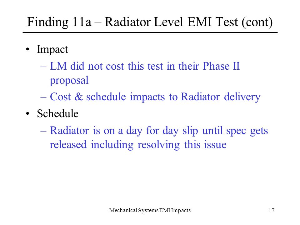 Mechanical Systems EMI Impacts17 Finding 11a – Radiator Level EMI Test (cont) Impact –LM did not cost this test in their Phase II proposal –Cost & schedule impacts to Radiator delivery Schedule –Radiator is on a day for day slip until spec gets released including resolving this issue