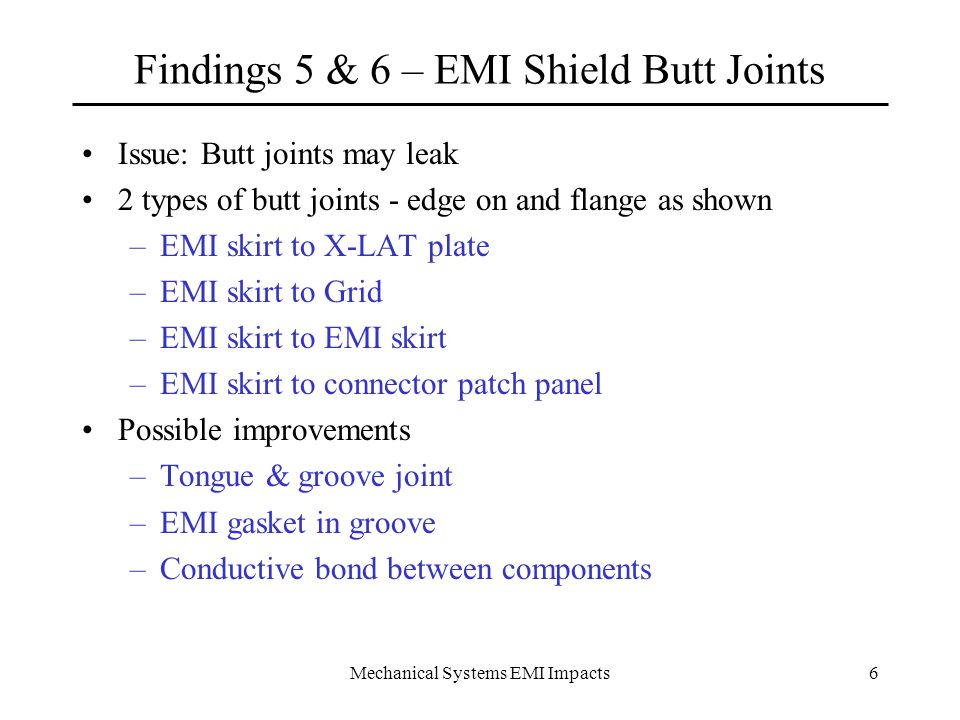 Mechanical Systems EMI Impacts6 Findings 5 & 6 – EMI Shield Butt Joints Issue: Butt joints may leak 2 types of butt joints - edge on and flange as shown –EMI skirt to X-LAT plate –EMI skirt to Grid –EMI skirt to EMI skirt –EMI skirt to connector patch panel Possible improvements –Tongue & groove joint –EMI gasket in groove –Conductive bond between components