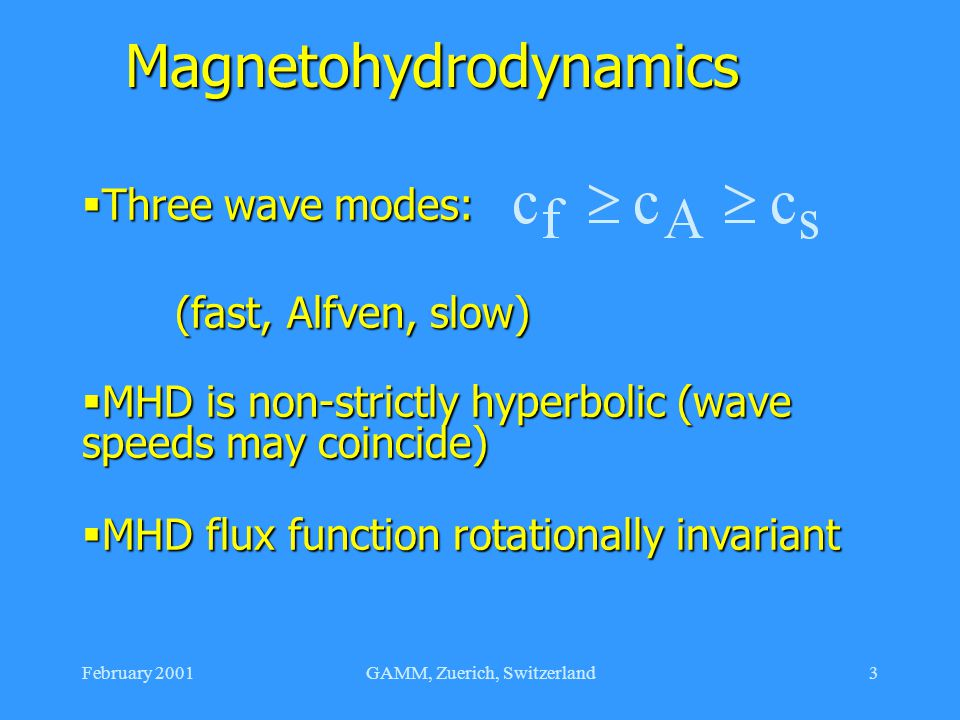 February 2001GAMM, Zuerich, Switzerland3 Magnetohydrodynamics  Three wave modes: (fast, Alfven, slow) (fast, Alfven, slow)  MHD is non-strictly hyperbolic (wave speeds may coincide)  MHD flux function rotationally invariant