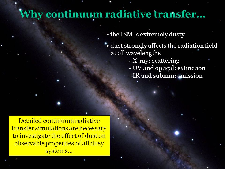 Why continuum radiative transfer… the ISM is extremely dusty Detailed continuum radiative transfer simulations are necessary to investigate the effect of dust on observable properties of all dusy systems… dust strongly affects the radiation field at all wavelengths - X-ray: scattering - UV and optical: extinction - IR and submm: emission