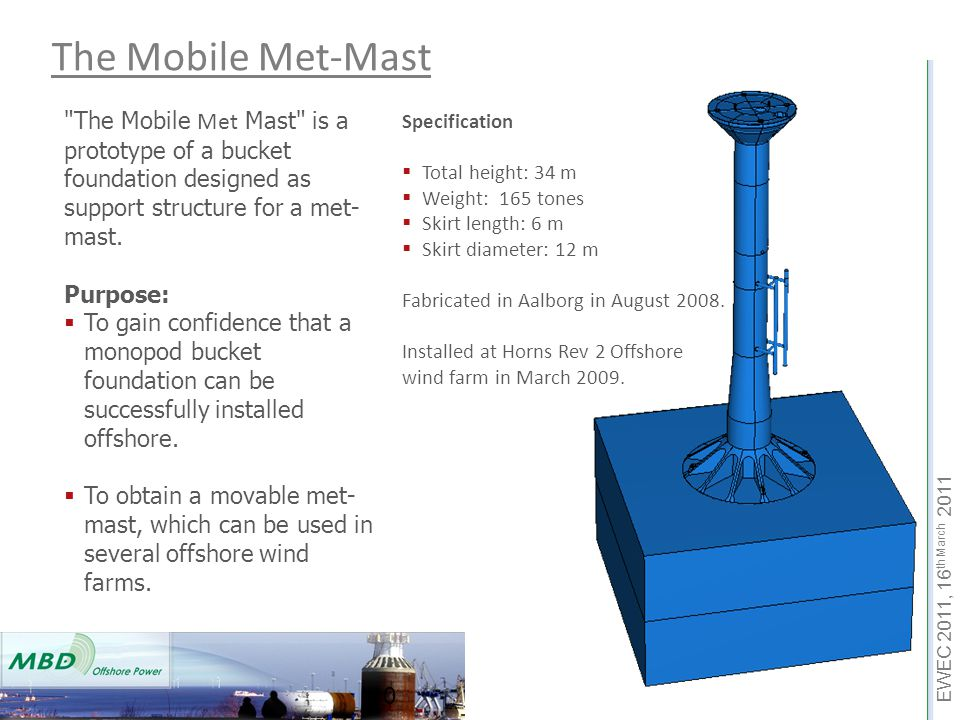 EWEC 2011, 16 th March 2011 10 The Mobile Met-Mast The Mobile Met Mast is a prototype of a bucket foundation designed as support structure for a met- mast.