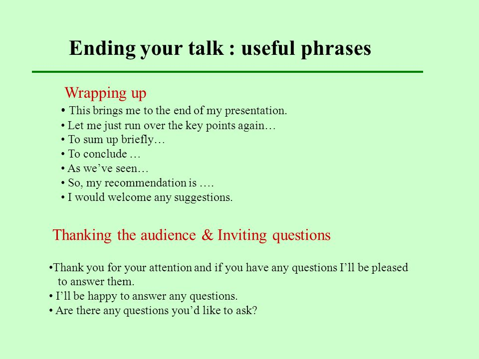 Ending your talk : useful phrases Thanking the audience & Inviting questions Thank you for your attention and if you have any questions I'll be please
