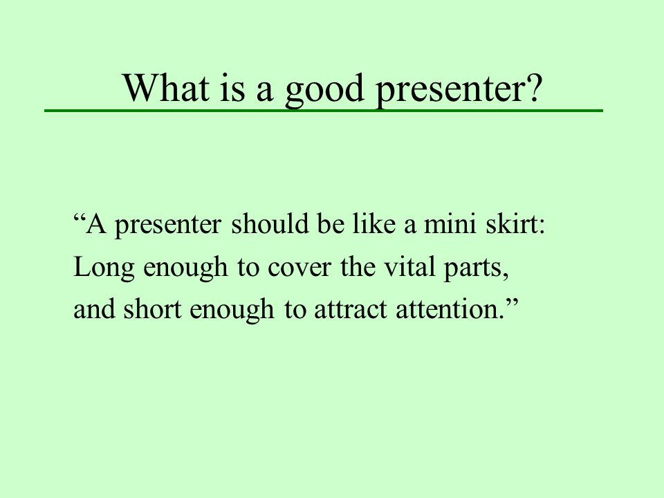 """What is a good presenter? """"A presenter should be like a mini skirt: Long enough to cover the vital parts, and short enough to attract attention."""""""