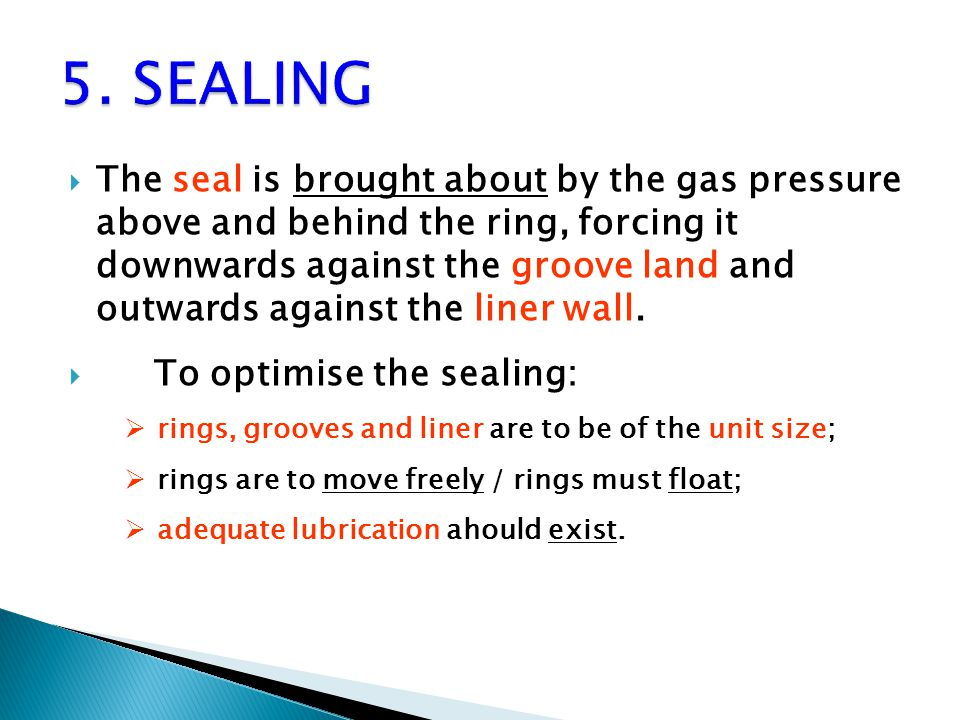  The seal is brought about by the gas pressure above and behind the ring, forcing it downwards against the groove land and outwards against the liner wall.