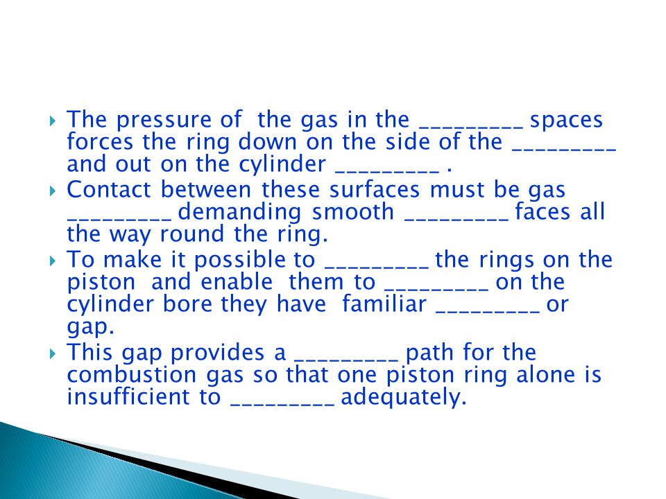  The pressure of the gas in the _________ spaces forces the ring down on the side of the _________ and out on the cylinder _________.
